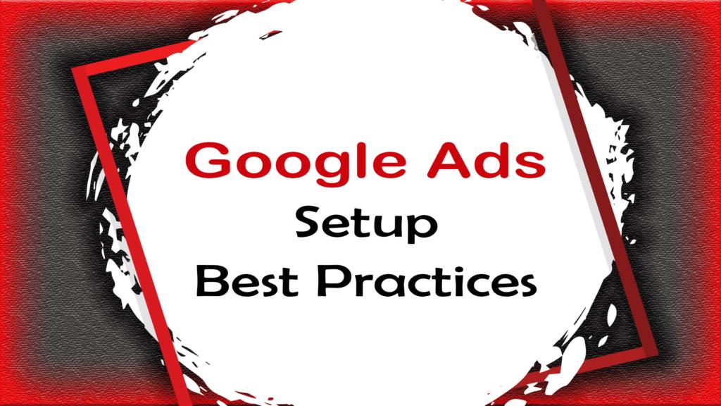 Google Ads Setup Best Practices
